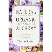 Natural & Organic Soap Making Alchemy: Hobby to a Successful Homebased Business (Paperback)
