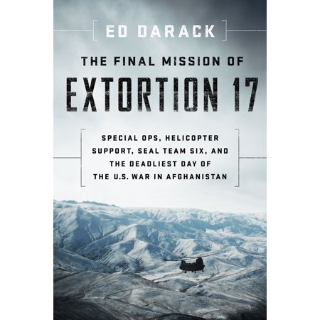 The Final Mission of Extortion 17 : Special Ops, Helicopter Support, SEAL Team Six, and the Deadliest Day of the U.S. War in (Was The Afghanistan War A Just War)