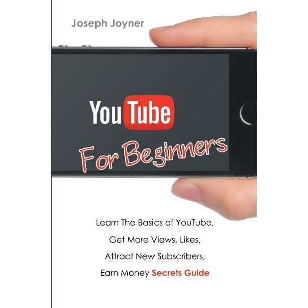 Youtube For Beginners: Learn The Basics of Youtube, Get More Views, Likes, Attract New Subscribers, Earn Money Secrets Guide (Paperback)