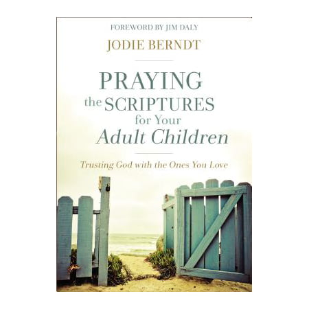 Praying the Scriptures for Your Adult Children : Trusting God with the Ones You