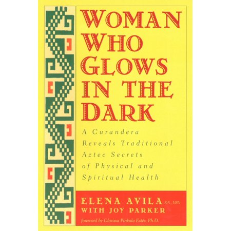 Woman Who Glows in the Dark : A Curandera Reveals Traditional Aztec Secrets of Physical and Spiritual Health - How Does Glow In The Dark Work
