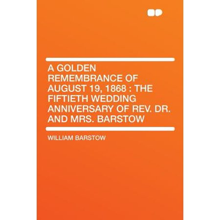 A Golden Remembrance of August 19, 1868 : The Fiftieth Wedding Anniversary of Rev. Dr. and Mrs. Barstow