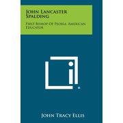 John Lancaster Spalding : First Bishop of Peoria, American Educator