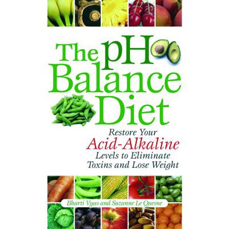 The PH Balance Diet : Restore Your Acid-Alkaline Levels to Eliminate Toxins and Lose