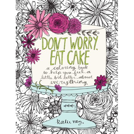 Don't Worry, Eat Cake: A Coloring Book to Help You Feel a Little Bit Better about Everything (A Little Bit Of Everything Dawes Piano)