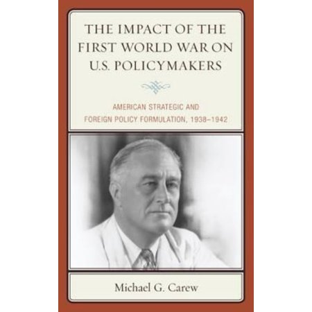 The Impact Of The First World War On U S  Policymakers  American Strategic And Foreign Policy Formulation 1938 1942