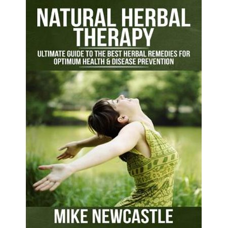 Natural Herbal Therapy: Ultimate Guide to the Best Herbal Remedies for Optimum Health & Disease Prevention -