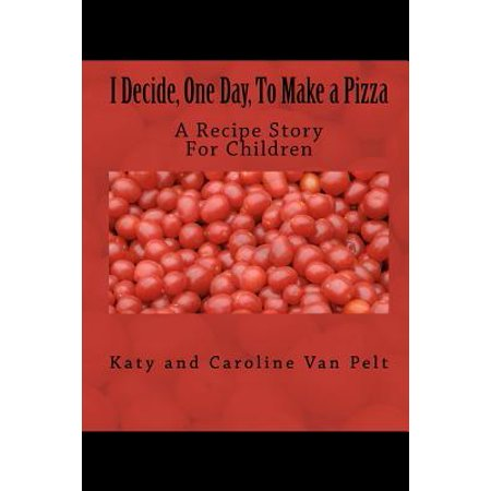 I Decide  One Day  To Make A Pizza  A Recipe Story For Children