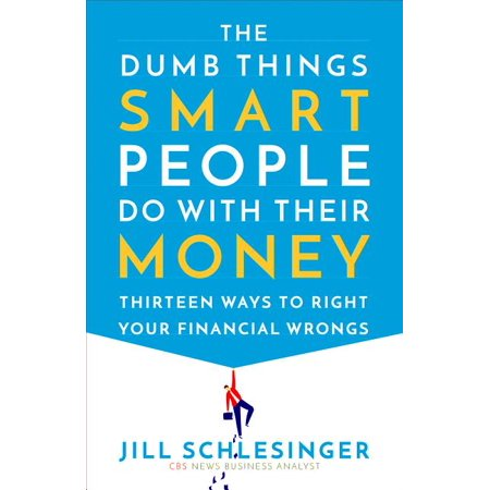 The Dumb Things Smart People Do with Their Money : Thirteen Ways to Right Your Financial Wrongs (Paperback)