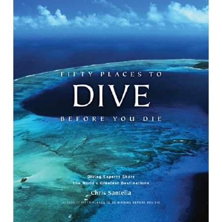 Fifty Places to Dive Before You Die : Diving Experts Share the World's Greatest (Best Scuba Diving Destinations In The World)