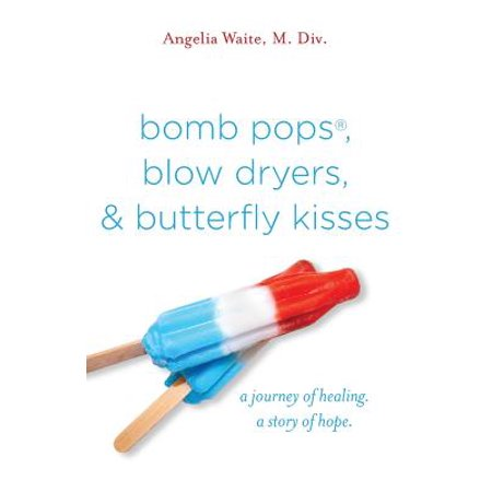 Bomb Pops, Blow Dryers, & Butterfly Kisses : A Journey of Healing. a Story of Hope.