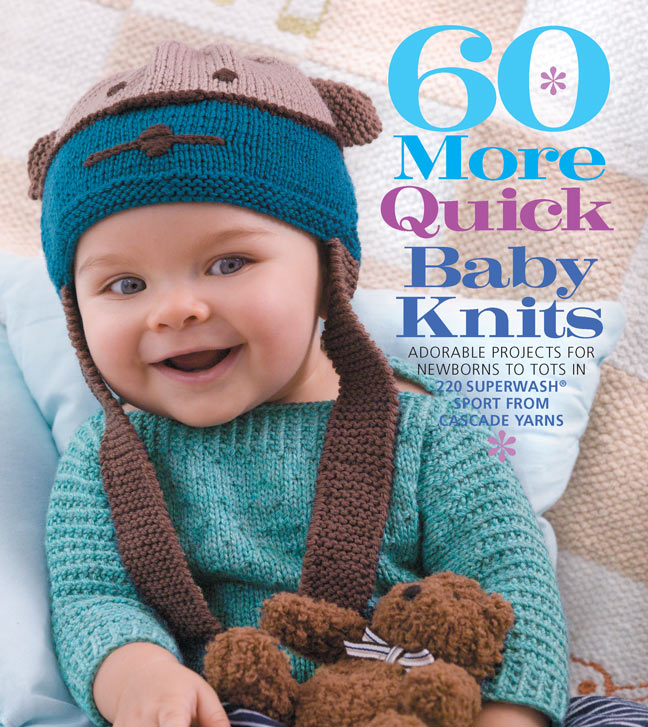 60 More Quick Baby Knits : Adorable Projects for Newborns to Tots in 220 Superwash® Sport from Cascade Yarns
