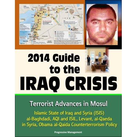 2014 Guide to the Iraq Crisis: Terrorist Advances in Mosul, Islamic State of Iraq and Syria (ISIS), al-Baghdadi, AQI and ISIL, Levant, al-Qaeda in Syria, Obama al-Qaida Counterterrorism Policy - (Islamic State Of Iraq And The Levant History)