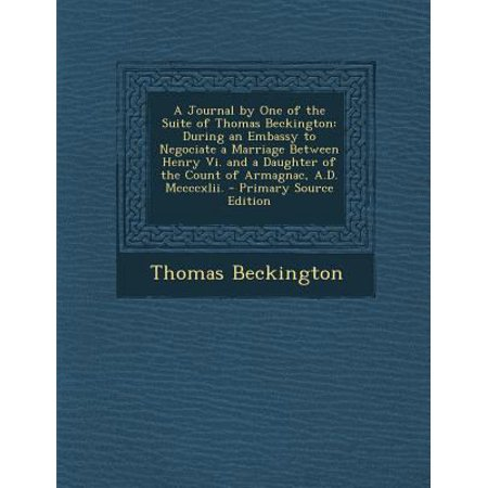 A Journal By One Of The Suite Of Thomas Beckington  During An Embassy To Negociate A Marriage Between Henry Vi  And A Daughter Of The Count Of Armag