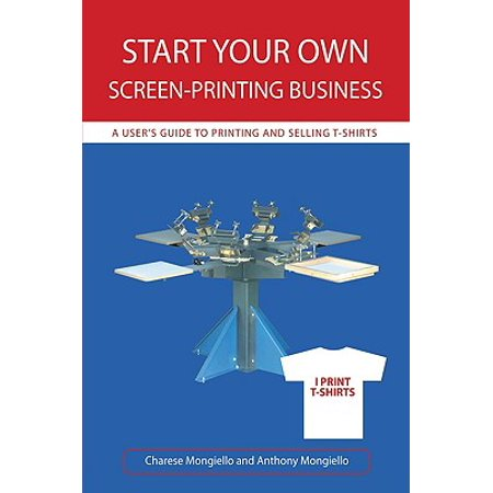 Start Your Own Screen-Printing Business : A User's Guide to Printing and Selling (T Shirt Printing Business Start Up Kit)