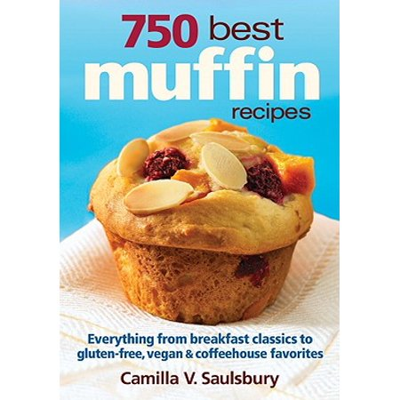 750 Best Muffin Recipes : Everything from Breakfast Classics to Gluten-Free, Vegan & Coffeehouse -