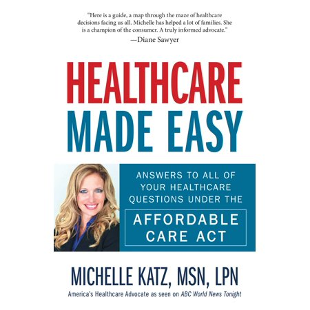 Healthcare Made Easy : Answers to All of Your Healthcare Questions under the Affordable Care Act ()
