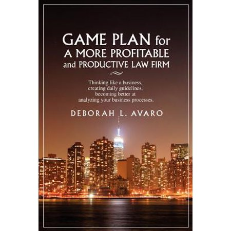 Game Plan for a More Profitable and Productive Law Firm : Thinking Like a Business, Creating Daily Guidelines, Becoming Better at Analyzing Your