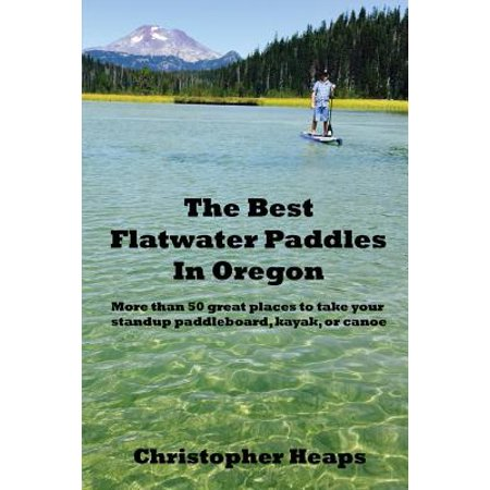 The Best Flatwater Paddles in Oregon : More Than 50 Great Places to Take Your Standup Paddleboard, Kayak, or