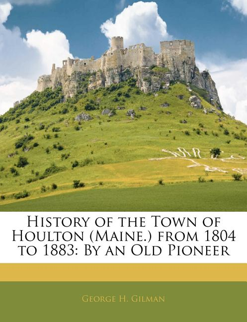 History of the Town of Houlton (Maine.) from 1804 to 1883 ...