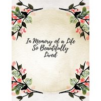 In Memory of a Life So Beautifully Lived : Celebration of Life, Condolence Book, Wake, Remembrance Book, Memorial Service, Church, Funeral Guest Book, Registration Book Paperback - May 05, 2018