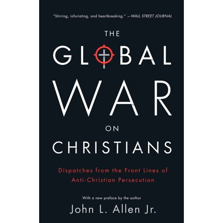 The Global War on Christians : Dispatches from the Front Lines of Anti-Christian