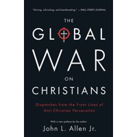 The Global War on Christians : Dispatches from the Front Lines of Anti-Christian Persecution