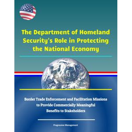 The Department of Homeland Security's Role in Protecting the National Economy: Border Trade Enforcement and Facilitation Missions to Provide Commercially Meaningful Benefits to Stakeholders - eBook
