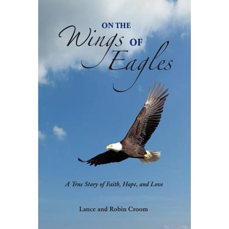 On the Wings of Eagles : A True Story of Faith, Hope and