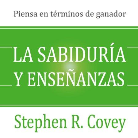 La sabiduria y ensenanzas: Las lecciones de liderazgo y el exito del autor de Los 7 Habitos de la Gente Altamente Efectiva! - Audiobook ()