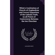 White's Confutation of Church-Of-Englandism and Correct Exposition of the Catholic Faith, on All Points of Controversy Between the Two Churches