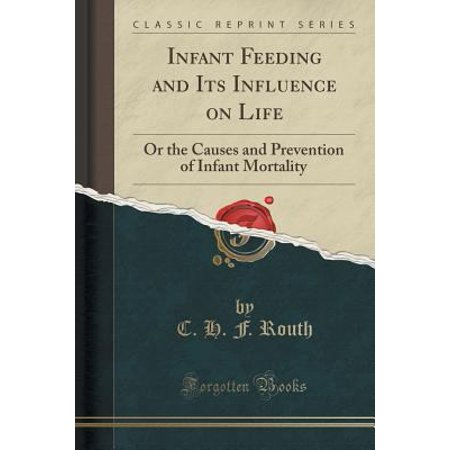 Infant Feeding And Its Influence On Life  Or The Causes And Prevention Of Infant Mortality  Classic Reprint