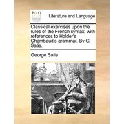 Classical exercises upon the rules of the French syntax; with references to Holder's Chambaud's grammar. By G. Satis.