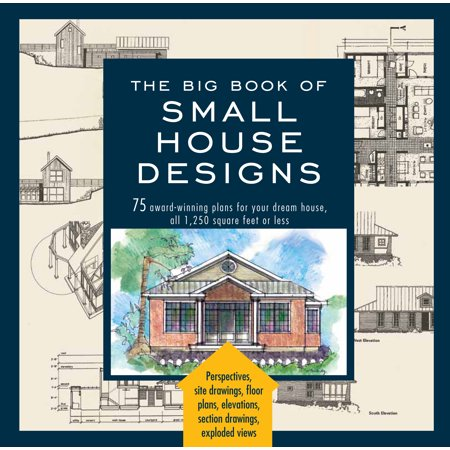 Big Book of Small House Designs : 75 Award-Winning Plans for Your Dream House, 1,250 Square Feet or Less