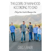 The Gospel of Manhood According to Dad: A Young Man's Guide to Becoming a Man - eBook
