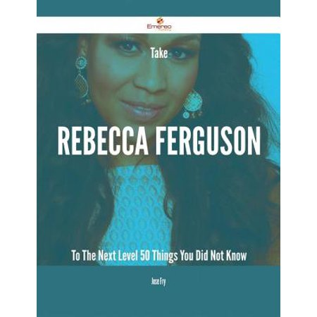 Take Rebecca Ferguson To The Next Level - 50 Things You Did