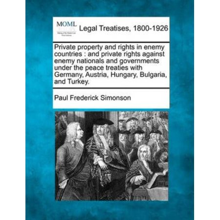 Private Property And Rights In Enemy Countries   And Private Rights Against Enemy Nationals And Governments Under The Peace Treaties With Germany  Austria  Hungary  Bulgaria  And Turkey