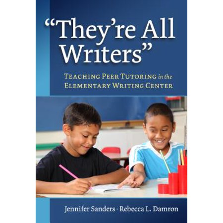 They're All Writers : Teaching Peer Tutoring in the Elementary Writing Center