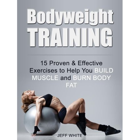 Bodyweight Training: 15 Proven & Effective Exercises to Help You Build Muscle and Burn Body Fat -