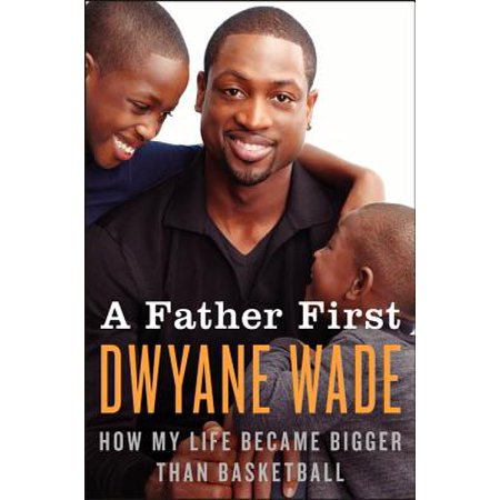 A Father First : How My Life Became Bigger Than Basketball