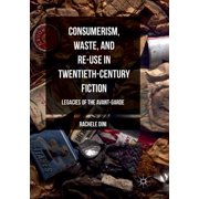 Consumerism, Waste, and Re-Use in Twentieth-Century Fiction: Legacies of the Avant-Garde (Paperback)
