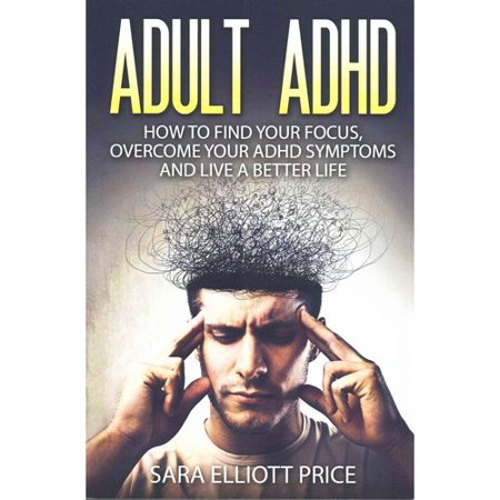 Adult Adhd  How To Find Your Focus  Overcome Your Adhd Symptoms And Live A Better Life