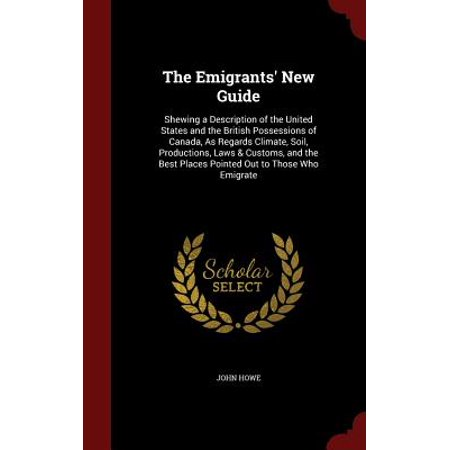 The Emigrants' New Guide : Shewing a Description of the United States and the British Possessions of Canada, as Regards Climate, Soil, Productions, Laws & Customs, and the Best Places Pointed Out to Those Who (Best Law Schools In Canada)