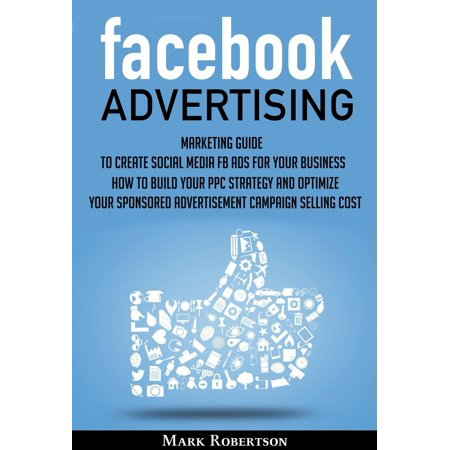 Facebook Advertising: Marketing Guide To Create Social Media Fb Ads For Your Business; How To Build Your Ppc Strategy And Optimize Your Sponsored Advertisement Campaign Selling Cost - eBook ()