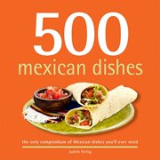 500 Mexican Dishes : The Only Compendium of Mexican Dishes You'll Ever Need