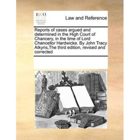Reports of Cases Argued and Determined in the High Court of Chancery, in the Time of Lord Chancellor Hardwicke. by John Tracy Atkyns, the Third Edition, Revised and Corrected