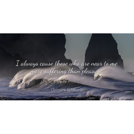 Delmore Schwartz - I always cause those who are near to me more suffering than pleasure - Famous Quotes Laminated POSTER PRINT 24x20.](Pink Near Me)