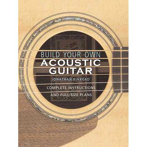 Build Your Own Acoustic Guitar: Complete Instructions and Full-Size Plans by