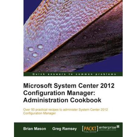 Microsoft System Center 2012 Configuration Manager: Administration Cookbook - (System Center 2012 Configuration Manager Support Center)
