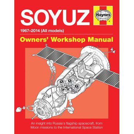 Soyuz Owners' Workshop Manual : 1967 Onwards (All Models) - An Insight Into Russia's Flagship Spacecraft, from Moon Missions to the International Space - Space Crafts